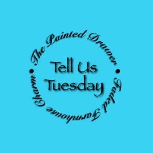 Tell Us Tuesday at The Painted Drawer
